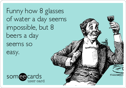 Funny how 8 glasses of water a day seems impossible, but 8 beers a day seems so easy.