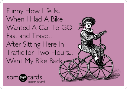 Funny How Life Is.. When I Had A Bike Wanted A Car To GO  Fast and Travel.. After Sitting Here In Traffic for Two Hours... Want My Bike Back..