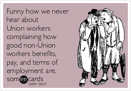 Funny how we never hear about  Union workers complaining how good non-Union workers benefits, pay, and terms of employment are.