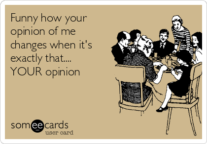 Funny how your opinion of me changes when it's exactly that.... YOUR opinion