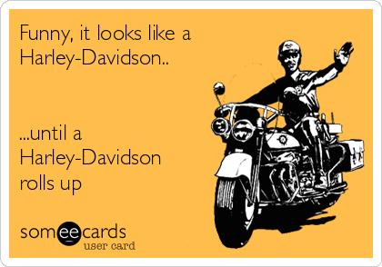Funny It Looks Like A Harley Davidson Until A Harley Davidson