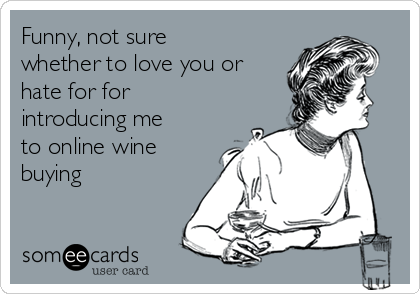 Funny, not sure whether to love you or hate for for introducing me to online wine buying