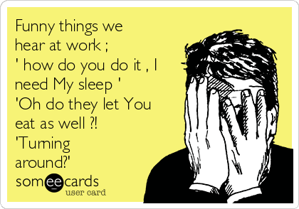 Funny things we hear at work ; ' how do you do it , I need My sleep ' 'Oh do they let You  eat as well ?! 'Turning around?'