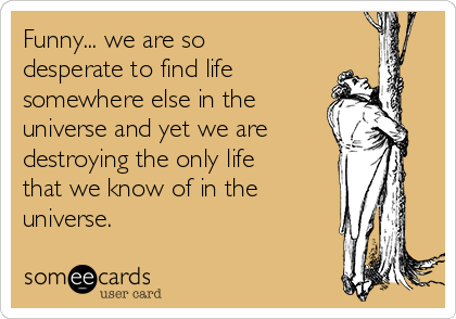 Funny... we are so desperate to find life  somewhere else in the  universe and yet we are destroying the only life that we know of in the  universe.