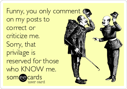 Funny, you only comment  on my posts to correct or criticize me. Sorry, that privilage is reserved for those who KNOW me.