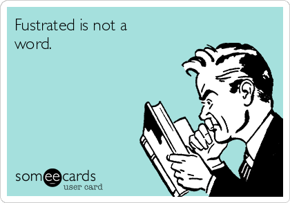 Fustrated is not a word.