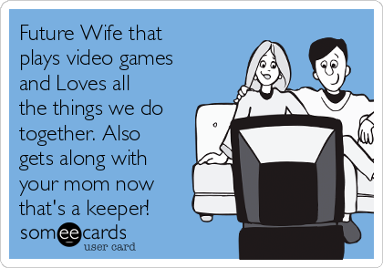 Future Wife that plays video games and Loves all the things we do together. Also gets along with your mom now that's a keeper!