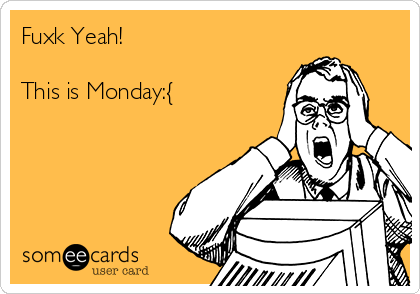 Fuxk Yeah!  This is Monday:{