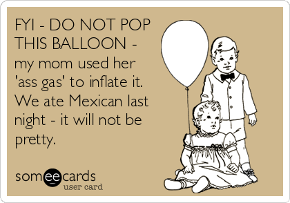 FYI - DO NOT POP THIS BALLOON - my mom used her 'ass gas' to inflate it. We ate Mexican last night - it will not be pretty.