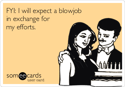 FYI: I will expect a blowjob in exchange for my efforts.