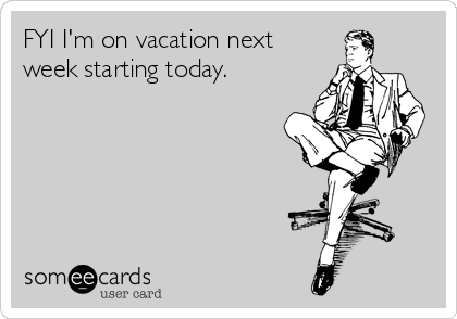 FYI I'm on vacation next week starting today.
