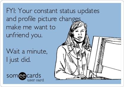 FYI: Your constant status updates and profile picture changes  make me want to unfriend you.  Wait a minute, I just did.