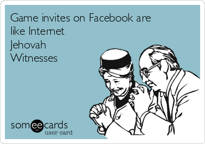Game invites on Facebook are like Internet Jehovah Witnesses