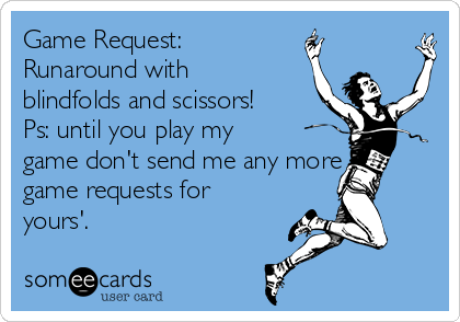 Game Request: Runaround with blindfolds and scissors!  Ps: until you play my game don't send me any more game requests for yours'.
