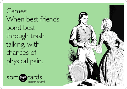 Games: When best friends bond best through trash talking, with chances of  physical pain.