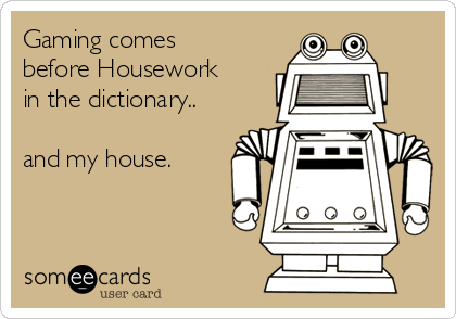 Gaming comes before Housework in the dictionary..  and my house.