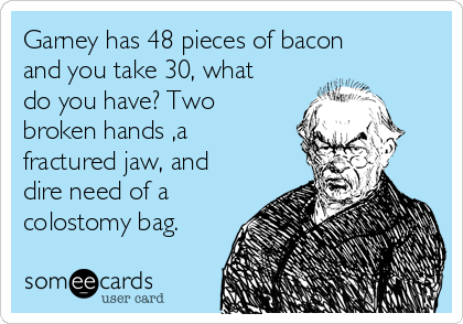 Garney has 48 pieces of bacon and you take 30, what do you have? Two broken hands ,a fractured jaw, and dire need of a colostomy bag.