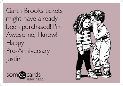 Garth Brooks tickets might have already been purchased! I'm Awesome, I know!  Happy Pre-Anniversary Justin!