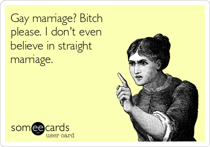 Gay marriage? Bitch please. I don't even believe in straight marriage.