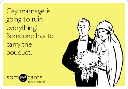 Gay marriage is going to ruin everything! Someone has to carry the bouquet.