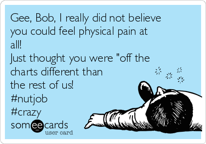 """Gee, Bob, I really did not believe you could feel physical pain at all! Just thought you were """"off the charts different than the rest of us! #nutjob #crazy"""