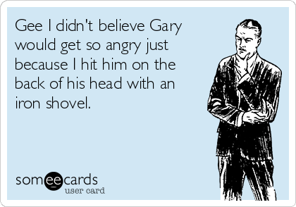 Gee I didn't believe Gary would get so angry just because I hit him on the back of his head with an iron shovel.