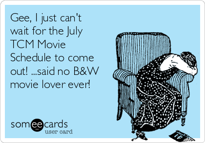 Gee, I just can't wait for the July TCM Movie Schedule to come out! ...said no B&W movie lover ever!