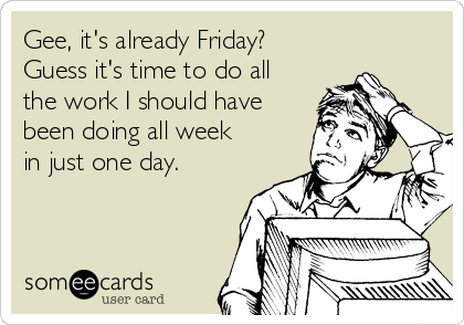 Gee, it's already Friday? Guess it's time to do all the work I should have been doing all week in just one day.