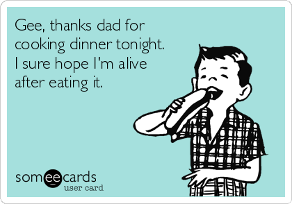 Gee, thanks dad for cooking dinner tonight. I sure hope I'm alive after eating it.