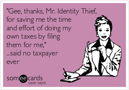 """Gee, thanks, Mr. Identity Thief, for saving me the time and effort of doing my own taxes by filing them for me,"" ...said no taxpayer ever"