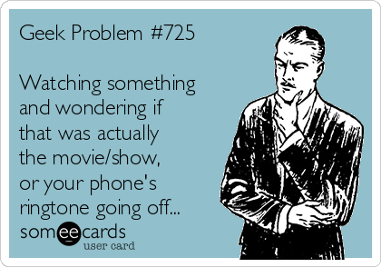 Geek Problem #725  Watching something and wondering if that was actually the movie/show, or your phone's ringtone going off...