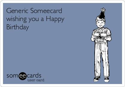 Generic Someecard wishing you a Happy Birthday