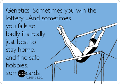 Genetics. Sometimes you win the lottery....And sometimes you fails so badly it's really just best to stay home, and find safe hobbies.