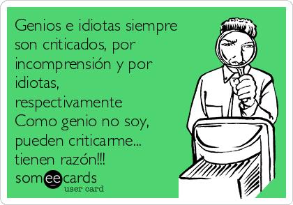 Genios e idiotas siempre son criticados, por incomprensión y por idiotas,  respectivamente Como genio no soy, pueden criticarme... tienen razón!!!