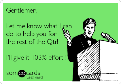 Gentlemen,  Let me know what I can do to help you for the rest of the Qtr!   I'll give it 103% effort!!