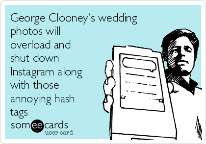 George Clooney's wedding photos will overload and shut down Instagram along with those annoying hash tags