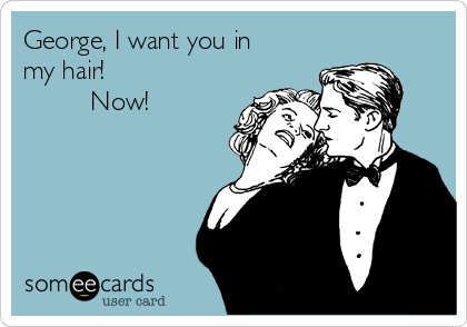 George, I want you in my hair!           Now!