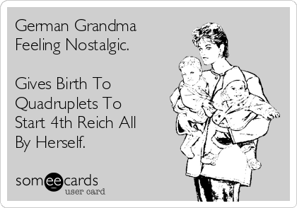 German Grandma Feeling Nostalgic.  Gives Birth To Quadruplets To Start 4th Reich All By Herself.