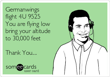 Germanwings  flight 4U 9525 You are flying low bring your altitude to 30,000 feet   Thank You....