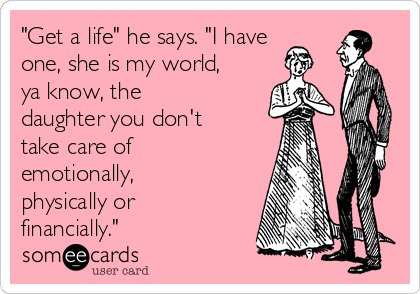 """""""Get a life"""" he says. """"I have one, she is my world, ya know, the daughter you don't take care of emotionally, physically or financially."""""""