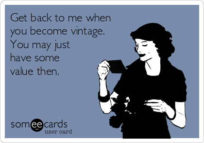 Get back to me when you become vintage. You may just have some value then.