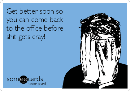 Get better soon so you can come back to the office before shit gets cray!