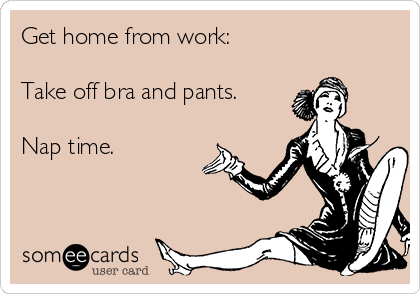 Get home from work:  Take off bra and pants.  Nap time.
