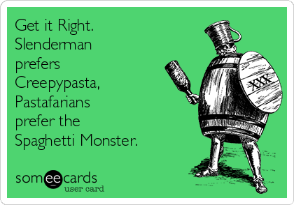 Get it Right. Slenderman prefers Creepypasta, Pastafarians prefer the  Spaghetti Monster.