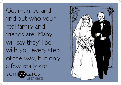 Get married and find out who your real family and friends are. Many will say they'll be with you every step of the way, but only a few really are.