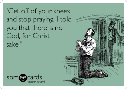 """""""Get off of your knees and stop praying. I told you that there is no God, for Christ sake!"""""""
