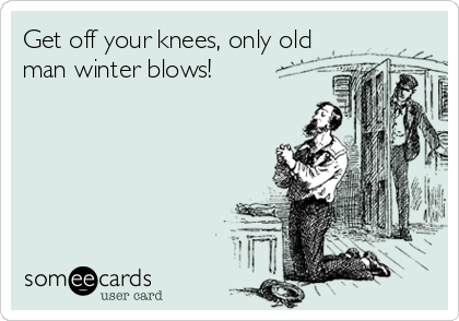 Get off your knees, only old man winter blows!