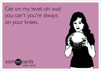 Get on my level; oh wait you can't you're always on your knees.