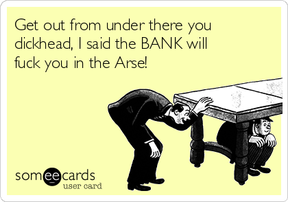 Get out from under there you dickhead, I said the BANK will fuck you in the Arse!