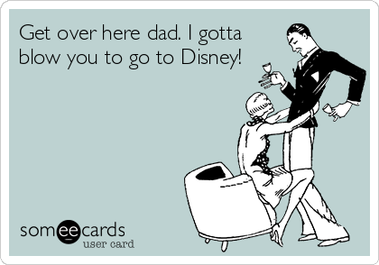 Get over here dad. I gotta blow you to go to Disney!
